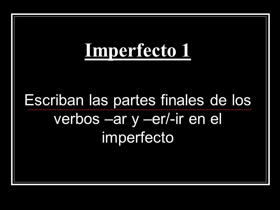 Imperfecto 1 Escriban las partes finales de los verbos –ar y –er/-ir en el imperfecto
