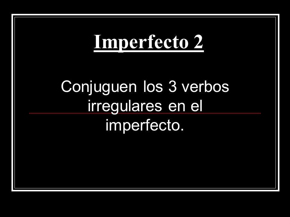 Imperfecto 2 Conjuguen los 3 verbos irregulares en el imperfecto.