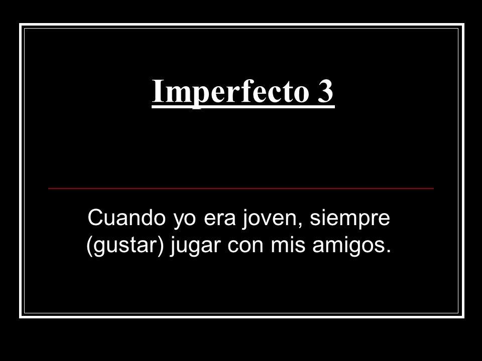 Imperfecto 3 Cuando yo era joven, siempre (gustar) jugar con mis amigos.