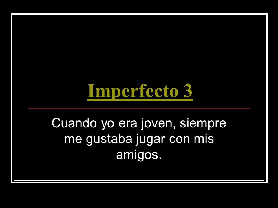 Imperfecto 3 Cuando yo era joven, siempre me gustaba jugar con mis amigos.