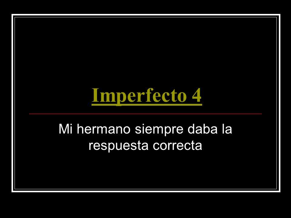 Imperfecto 4 Mi hermano siempre daba la respuesta correcta