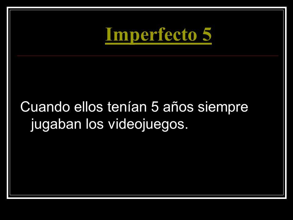 Imperfecto 5 Cuando ellos tenían 5 años siempre jugaban los videojuegos.