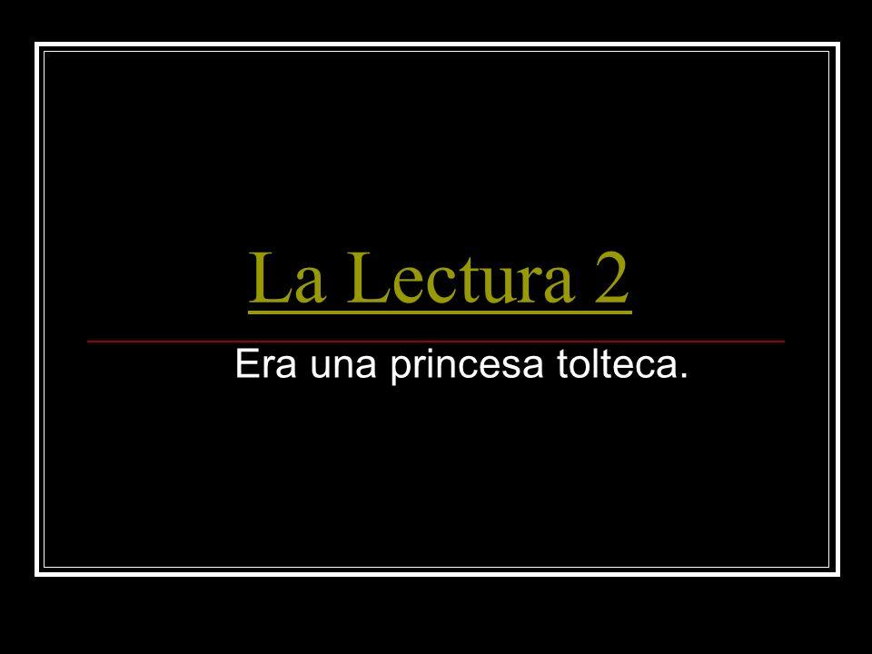 La Lectura 2 Era una princesa tolteca.