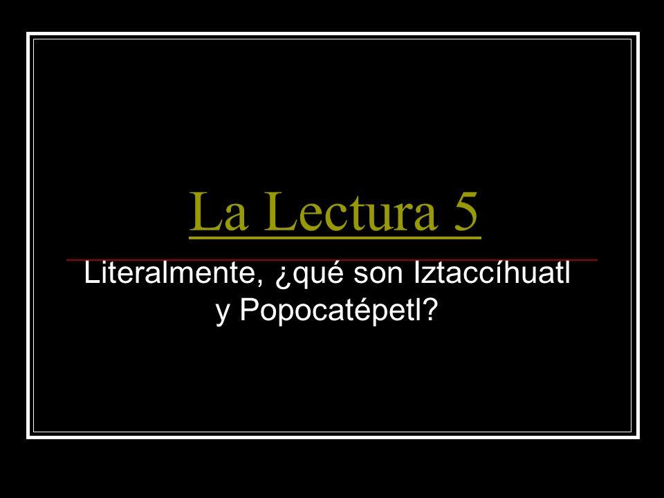La Lectura 5 Literalmente, ¿qué son Iztaccíhuatl y Popocatépetl