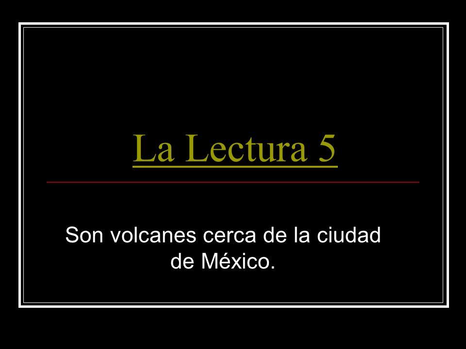 La Lectura 5 Son volcanes cerca de la ciudad de México.