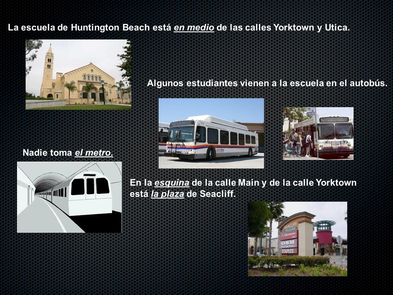 Algunos estudiantes vienen a la escuela en el autobús. Nadie toma el metro. La escuela de Huntington Beach está en medio de las calles Yorktown y Utic