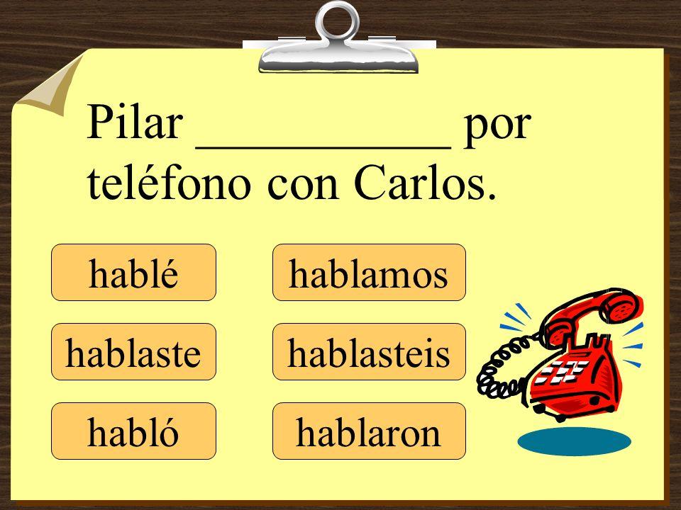 hablé hablaste hablamos hablasteis hablaron Pilar __________ por teléfono con Carlos. habló