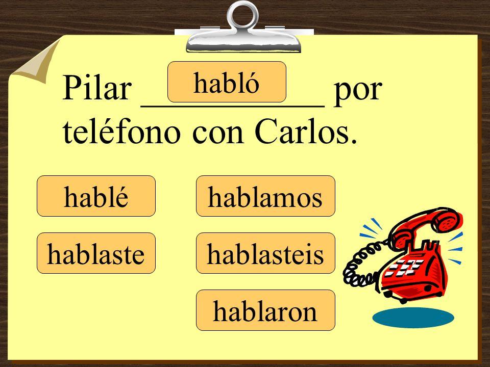 Pilar __________ por teléfono con Carlos. hablé hablaste habló hablamos hablasteis hablaron