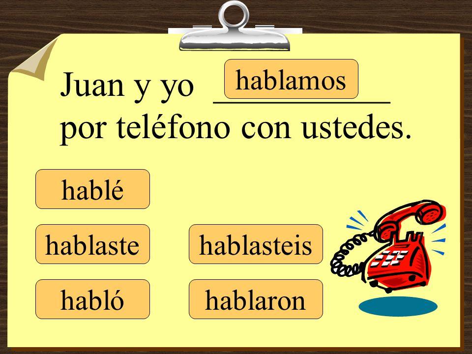 hablé hablaste hablamos hablasteis hablaron Juan y yo __________ por teléfono con ustedes. habló