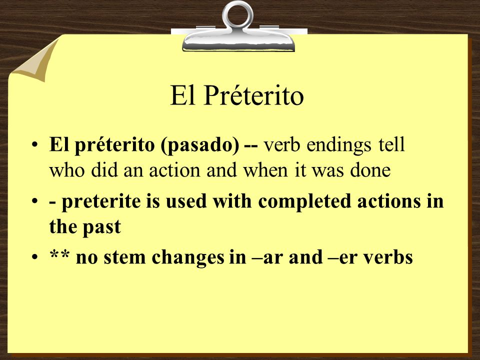 El Préterito El préterito (pasado) -- verb endings tell who did an action and when it was done - preterite is used with completed actions in the past ** no stem changes in –ar and –er verbs