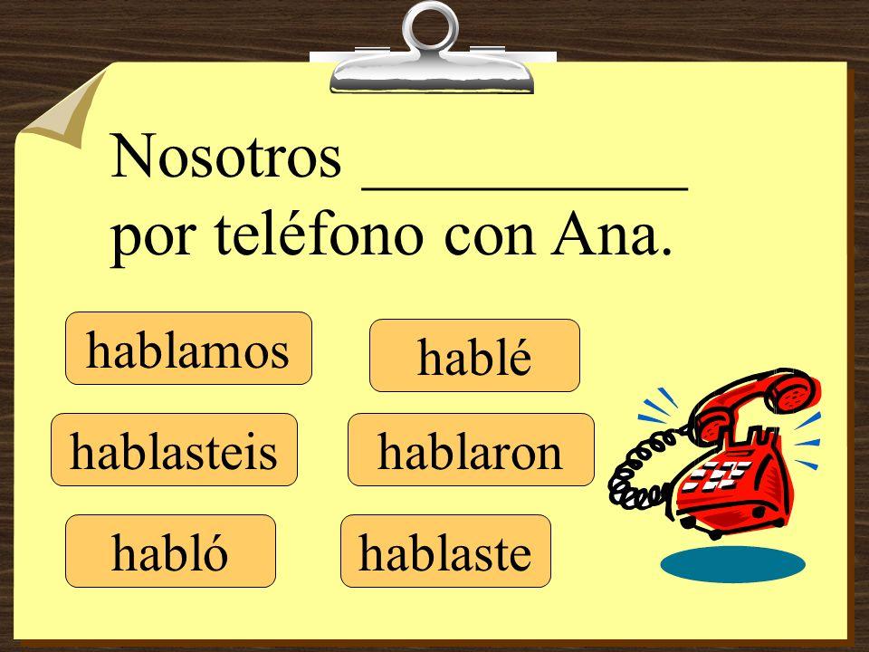 hablé hablaste hablamos hablaronhablasteis Nosotros __________ por teléfono con Ana. habló