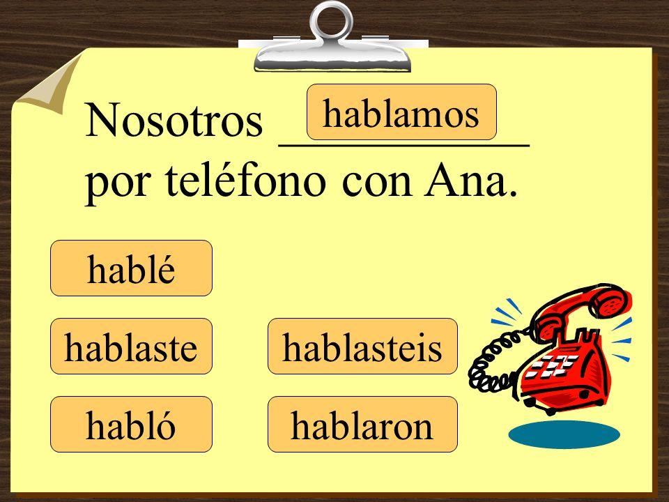 hablé hablaste hablamos hablasteis hablaron Nosotros __________ por teléfono con Ana. habló