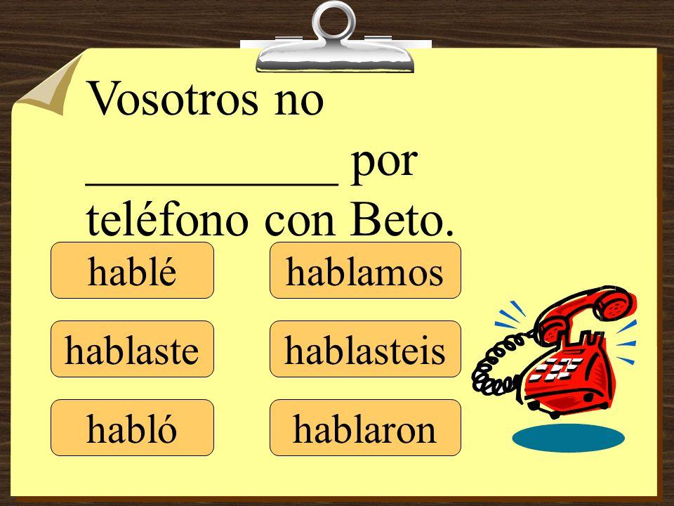 hablé hablaste hablamos hablasteis hablaron Vosotros no __________ por teléfono con Beto. habló
