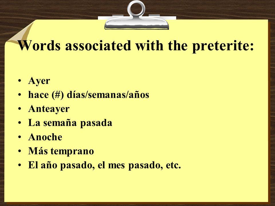 Words associated with the preterite: Ayer hace (#) días/semanas/años Anteayer La semaña pasada Anoche Más temprano El año pasado, el mes pasado, etc.