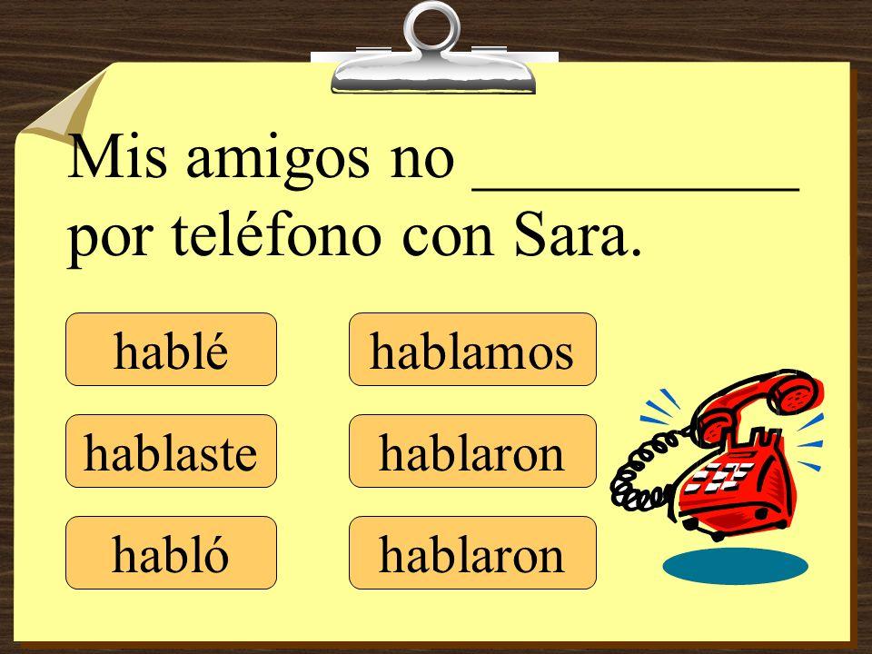 hablé hablaste hablamos hablaron Mis amigos no __________ por teléfono con Sara. habló