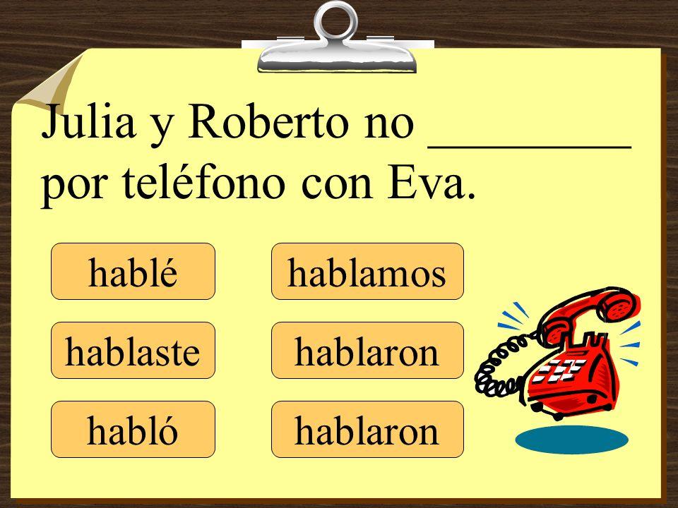 Julia y Roberto no ________ por teléfono con Eva. hablé hablaste hablamos hablaron habló