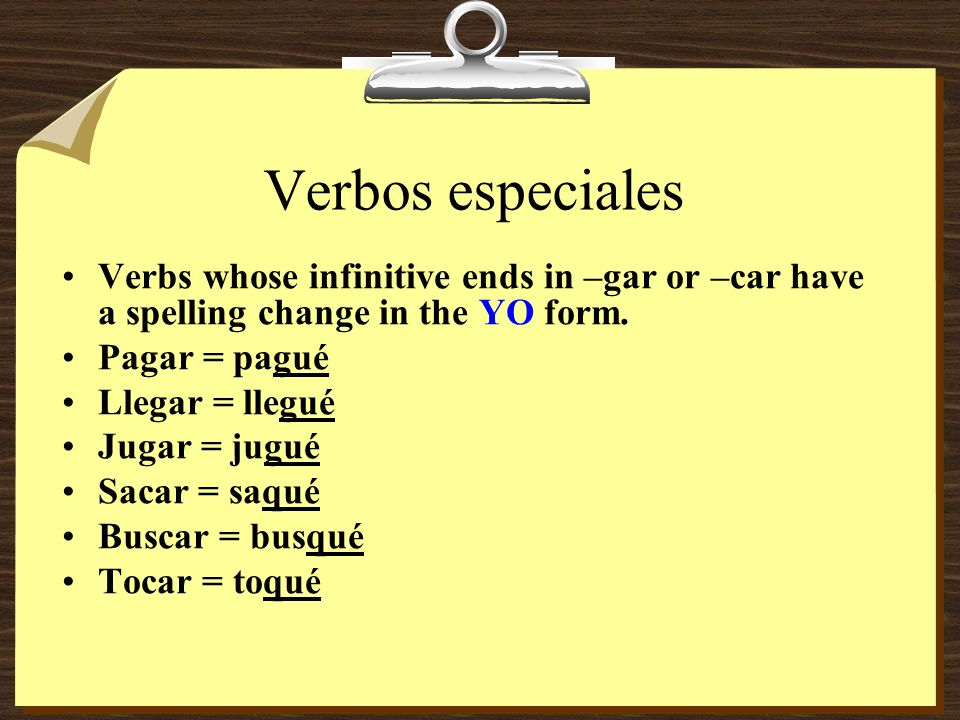 Verbos especiales Verbs whose infinitive ends in –gar or –car have a spelling change in the YO form.