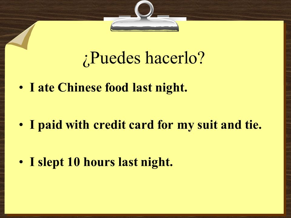 ¿Puedes hacerlo.I ate Chinese food last night. I paid with credit card for my suit and tie.