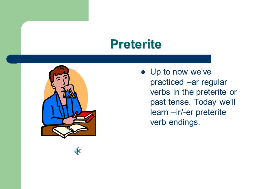 Preterite Up to now weve practiced –ar regular verbs in the preterite or past tense.