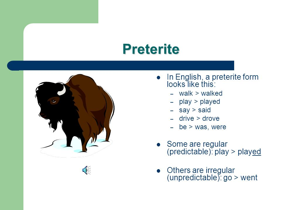 Preterite In English, a preterite form looks like this: – walk > walked – play > played – say > said – drive > drove – be > was, were Some are regular (predictable): play > played Others are irregular (unpredictable): go > went