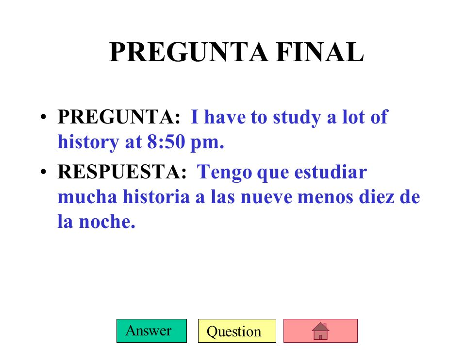 Question Answer PREGUNTA FINAL PREGUNTA: I have to study a lot of history at 8:50 pm.