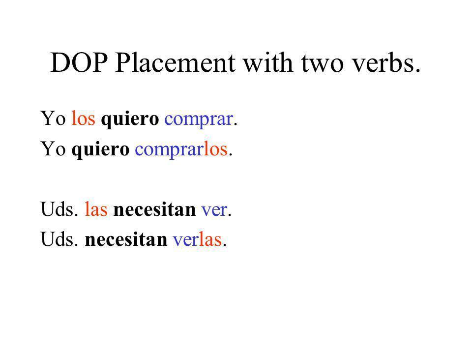 DOP Placement with two verbs. Yo los quiero comprar. Yo quiero comprarlos. Uds. las necesitan ver. Uds. necesitan verlas.