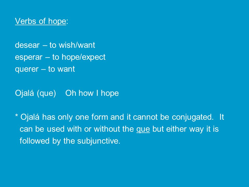 Verbs of hope: desear – to wish/want esperar – to hope/expect querer – to want Ojalá (que) Oh how I hope * Ojalá has only one form and it cannot be co
