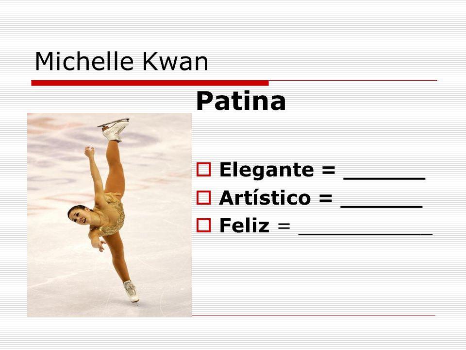 Michelle Kwan Patina Elegante = ______ Artístico = ______ Feliz = ___________
