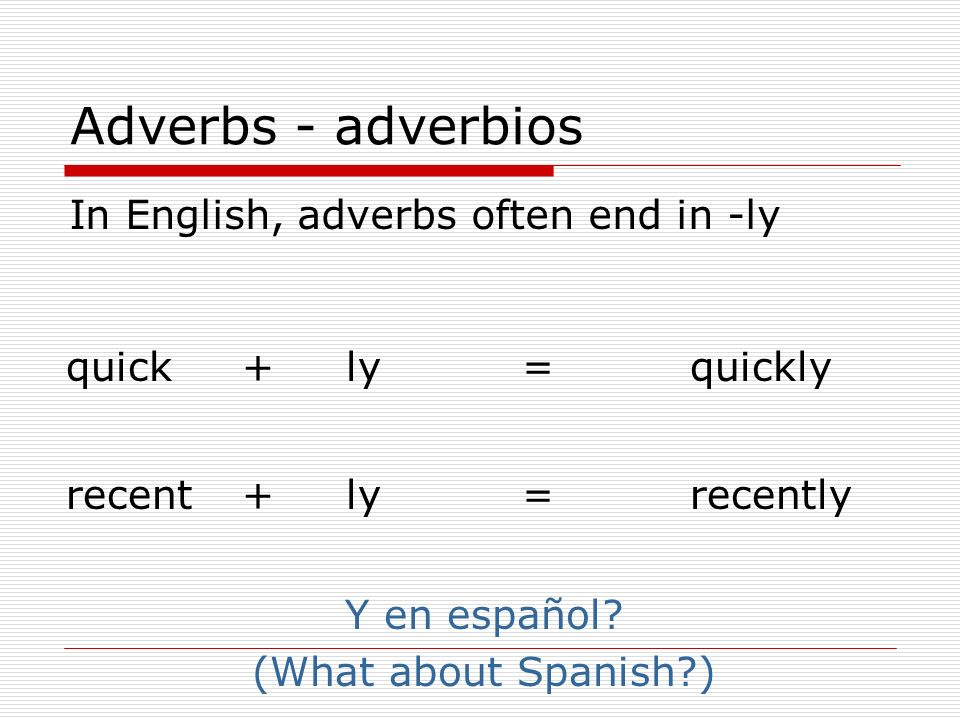 Adverbs - adverbios In English, adverbs often end in -ly quickquicklyly+= recentrecentlyly+= Y en español? (What about Spanish?)