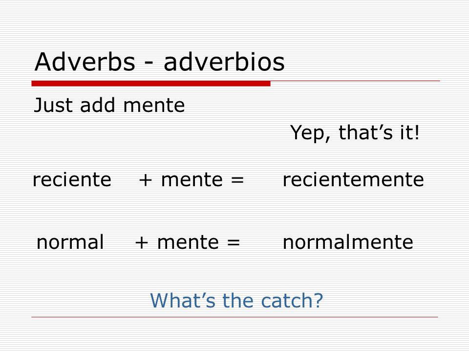 Adverbs - adverbios Just add mente recienterecientemente+ mente = normalnormalmente Whats the catch? Yep, thats it! + mente =