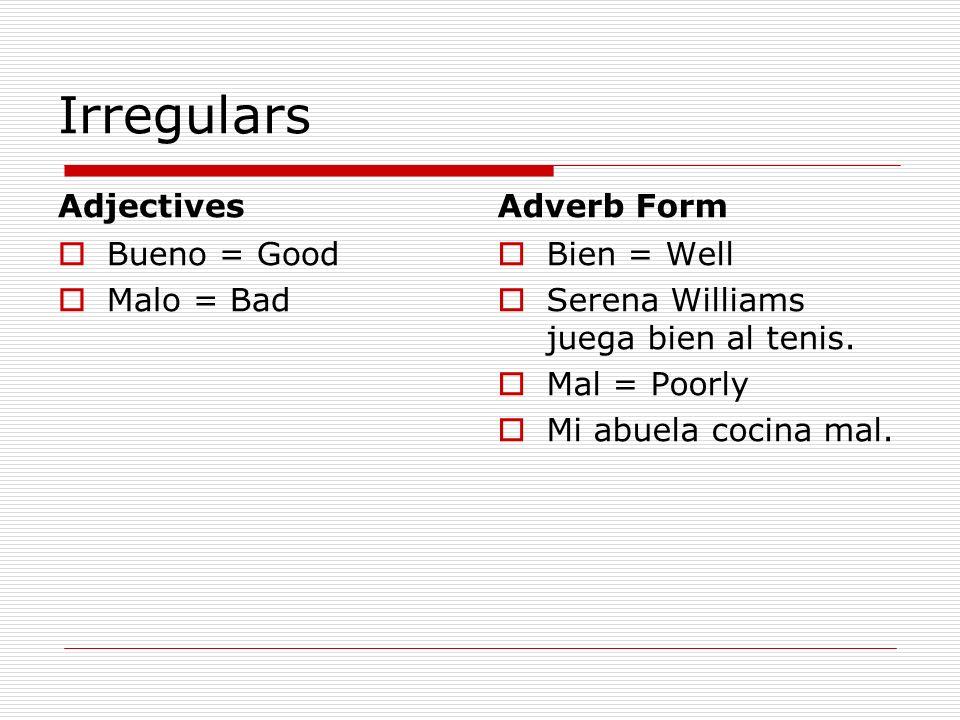 Irregulars Adjectives Bueno = Good Malo = Bad Adverb Form Bien = Well Serena Williams juega bien al tenis. Mal = Poorly Mi abuela cocina mal.