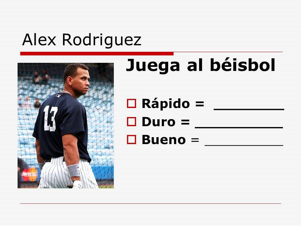 Alex Rodriguez Juega al béisbol Rápido = ________ Duro = __________ Bueno = __________