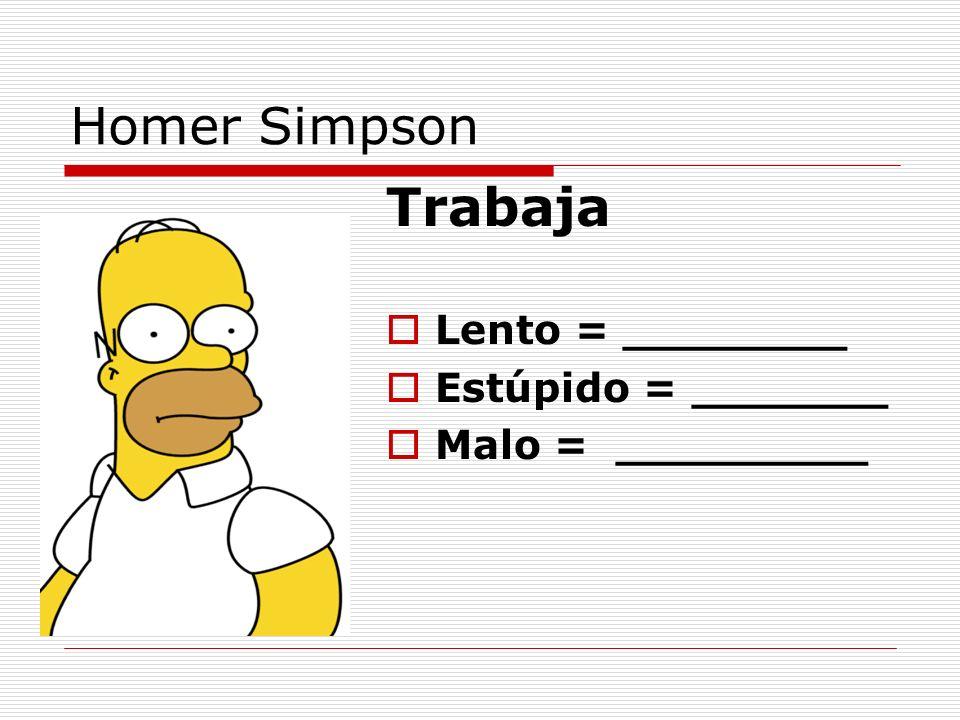 Homer Simpson Trabaja Lento = ________ Estúpido = _______ Malo = _________