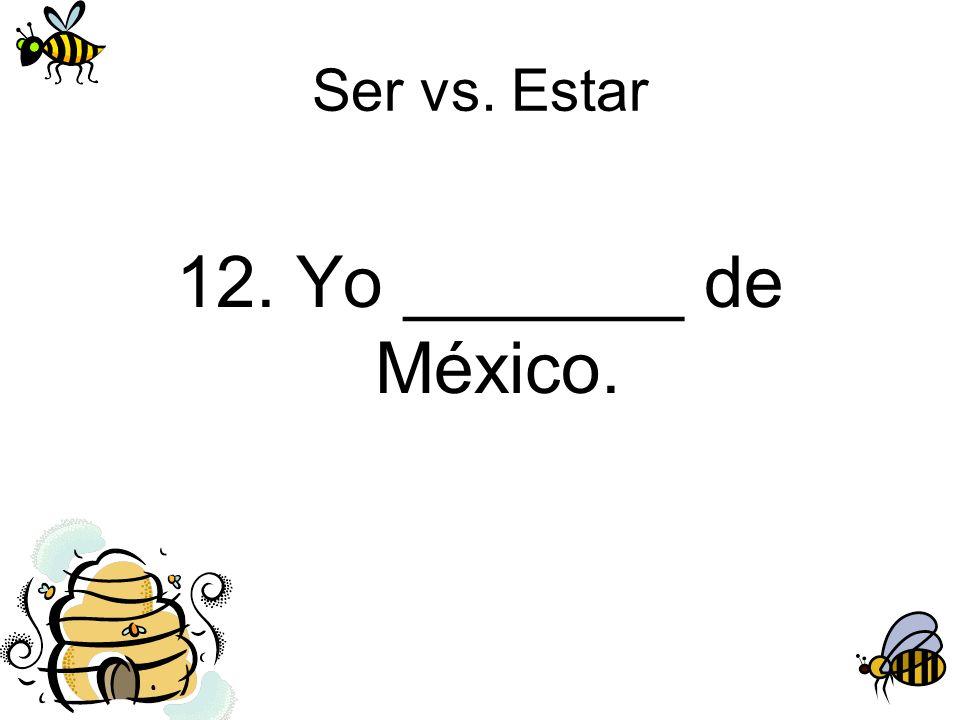 Ser vs. Estar 12. Yo _______ de México.