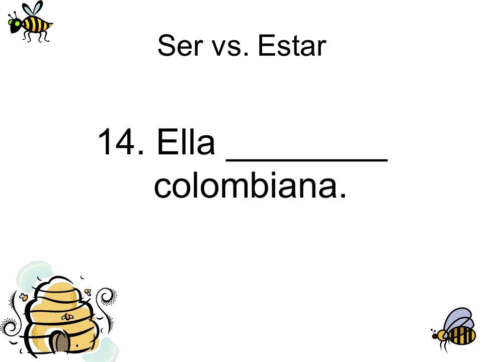 Ser vs. Estar 14. Ella ________ colombiana.