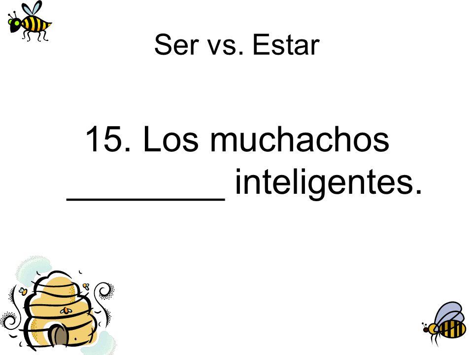 Ser vs. Estar 15. Los muchachos ________ inteligentes.