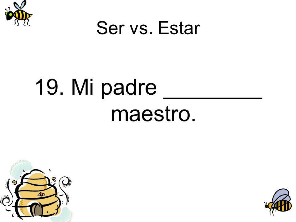 Ser vs. Estar 19. Mi padre ________ maestro.