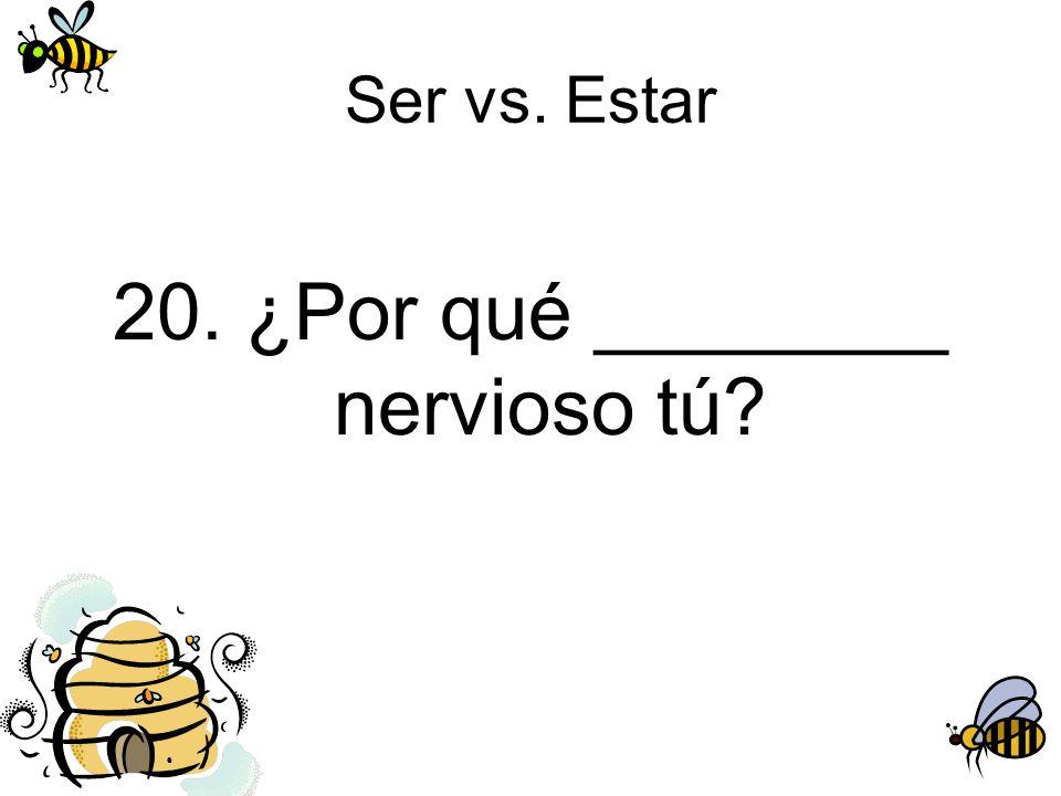 Ser vs. Estar 20. ¿Por qué ________ nervioso tú?