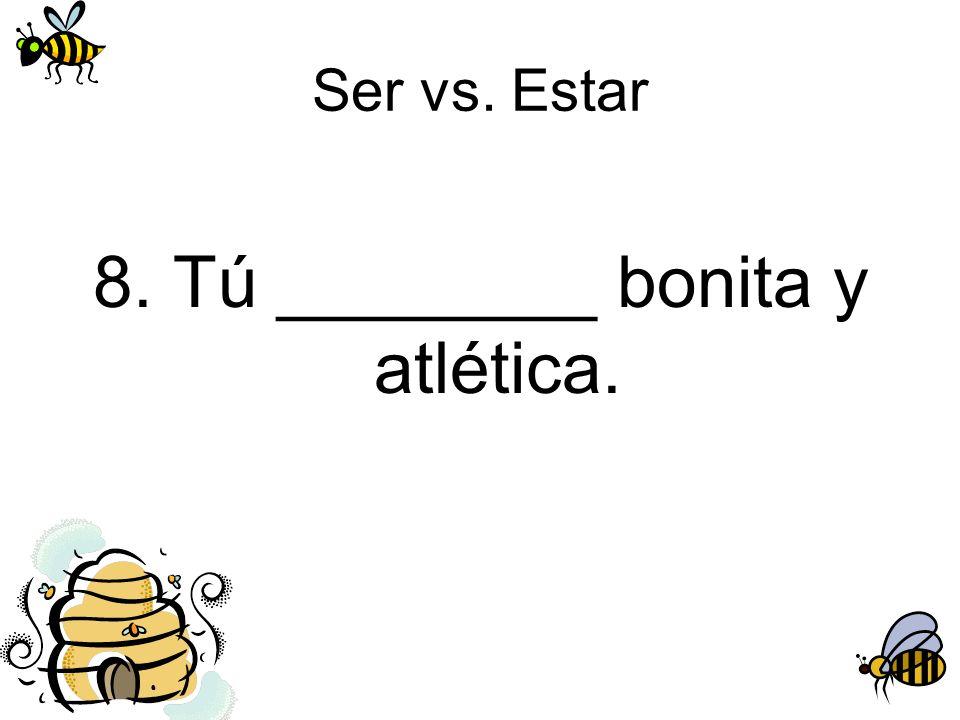 Ser vs. Estar 8. Tú ________ bonita y atlética.