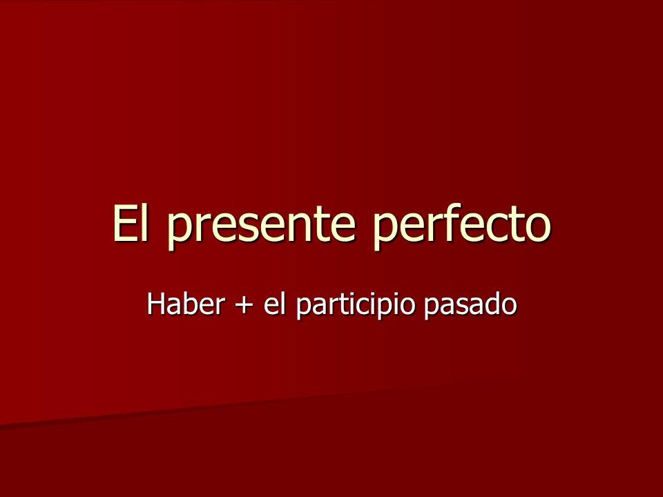 El presente perfecto Haber + el participio pasado