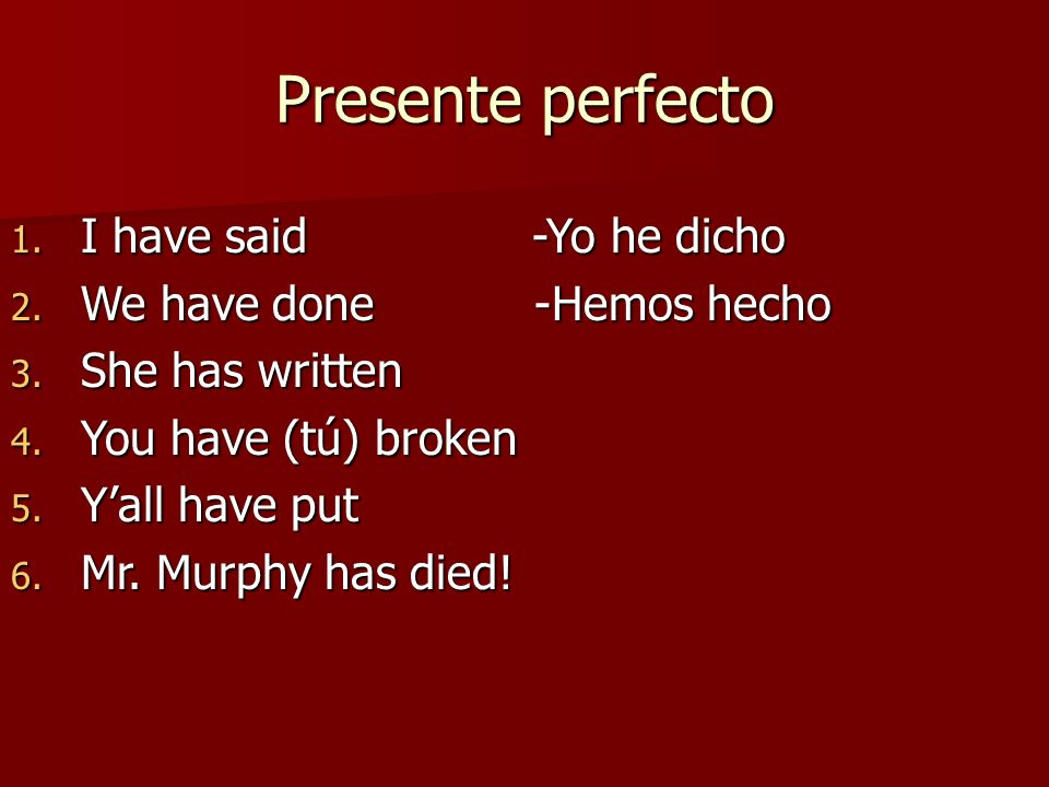Presente perfecto 1. I have said -Yo he dicho 2. We have done -Hemos hecho 3. She has written 4. You have (tú) broken 5. Yall have put 6. Mr. Murphy h