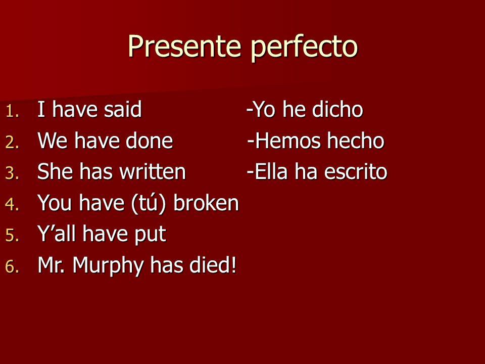 Presente perfecto 1. I have said -Yo he dicho 2. We have done -Hemos hecho 3. She has written -Ella ha escrito 4. You have (tú) broken 5. Yall have pu
