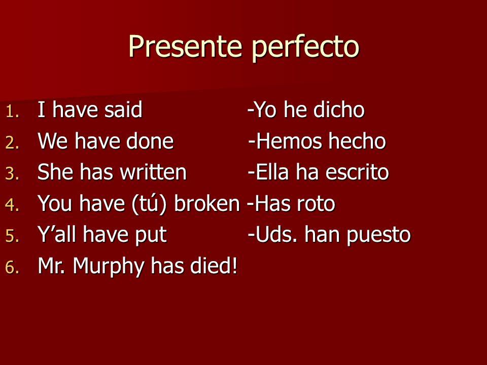 Presente perfecto 1. I have said -Yo he dicho 2. We have done -Hemos hecho 3. She has written -Ella ha escrito 4. You have (tú) broken -Has roto 5. Ya