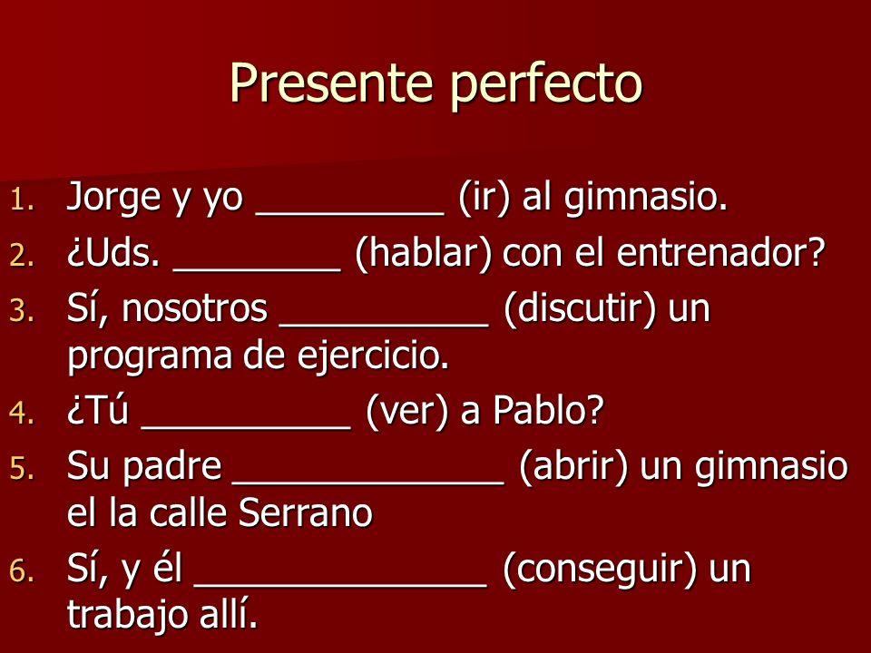 Presente perfecto 1. Jorge y yo _________ (ir) al gimnasio. 2. ¿Uds. ________ (hablar) con el entrenador? 3. Sí, nosotros __________ (discutir) un pro
