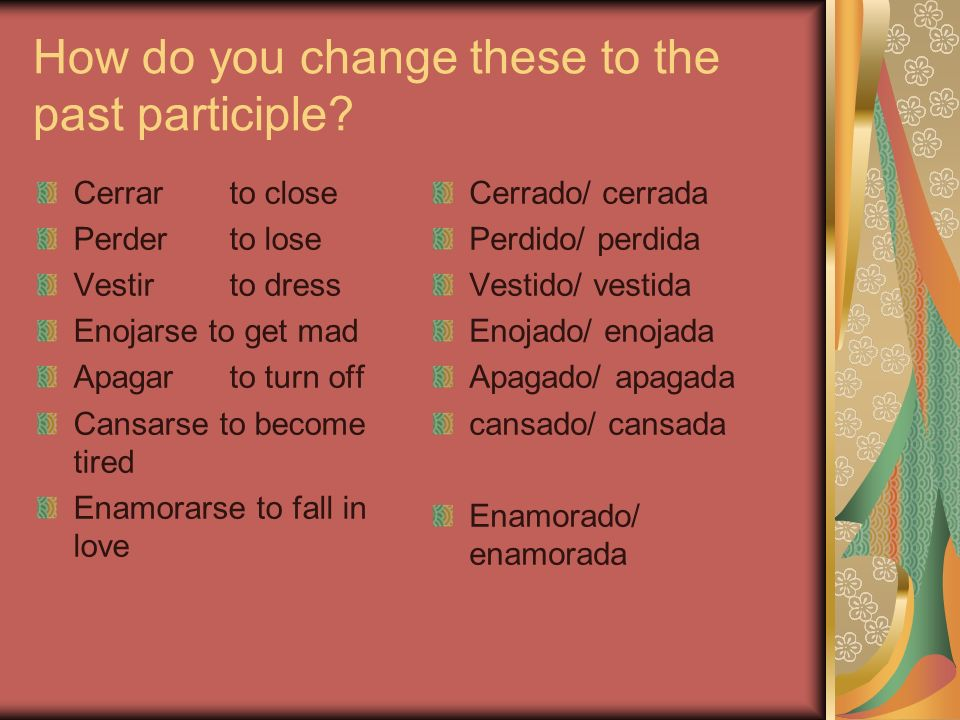 How do you change these to the past participle? Cerrarto close Perderto lose Vestirto dress Enojarse to get mad Apagarto turn off Cansarse to become t