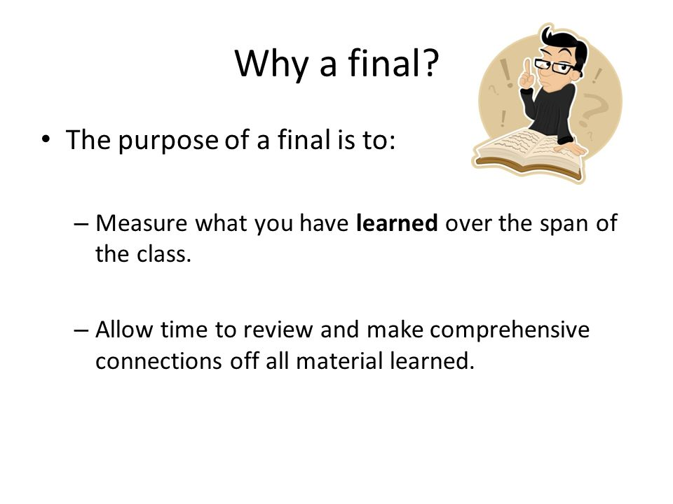 Why a final? The purpose of a final is to: – Measure what you have learned over the span of the class. – Allow time to review and make comprehensive c