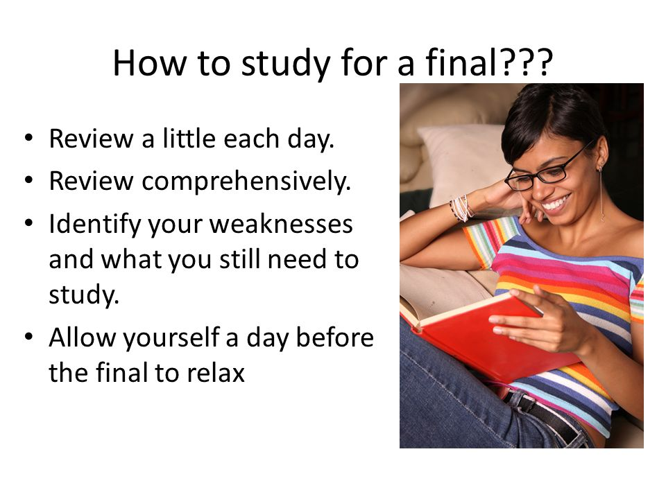 How to study for a final . Review a little each day.