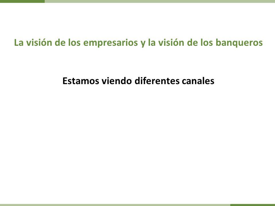 La visión de los empresarios y la visión de los banqueros Estamos viendo diferentes canales