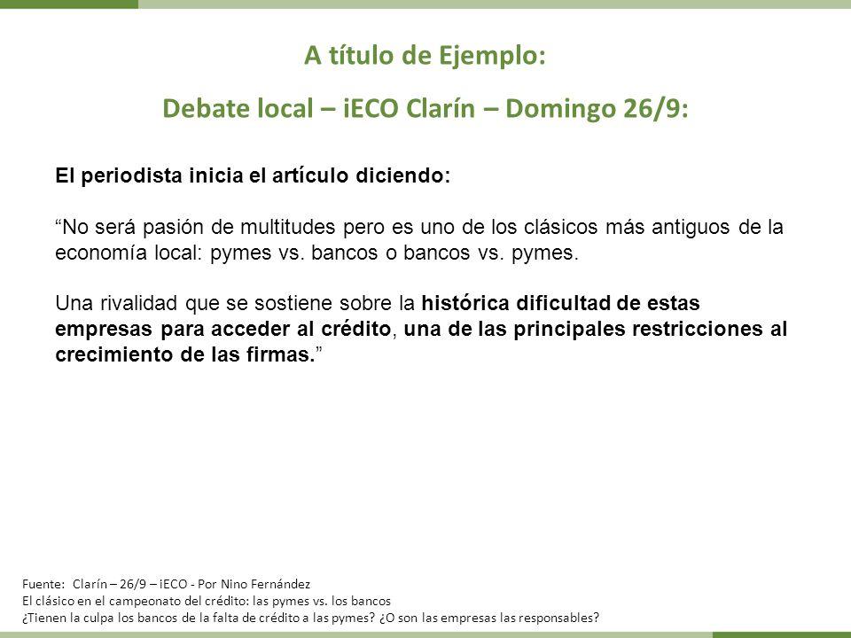 A título de Ejemplo: Debate local – iECO Clarín – Domingo 26/9: El periodista inicia el artículo diciendo: No será pasión de multitudes pero es uno de los clásicos más antiguos de la economía local: pymes vs.
