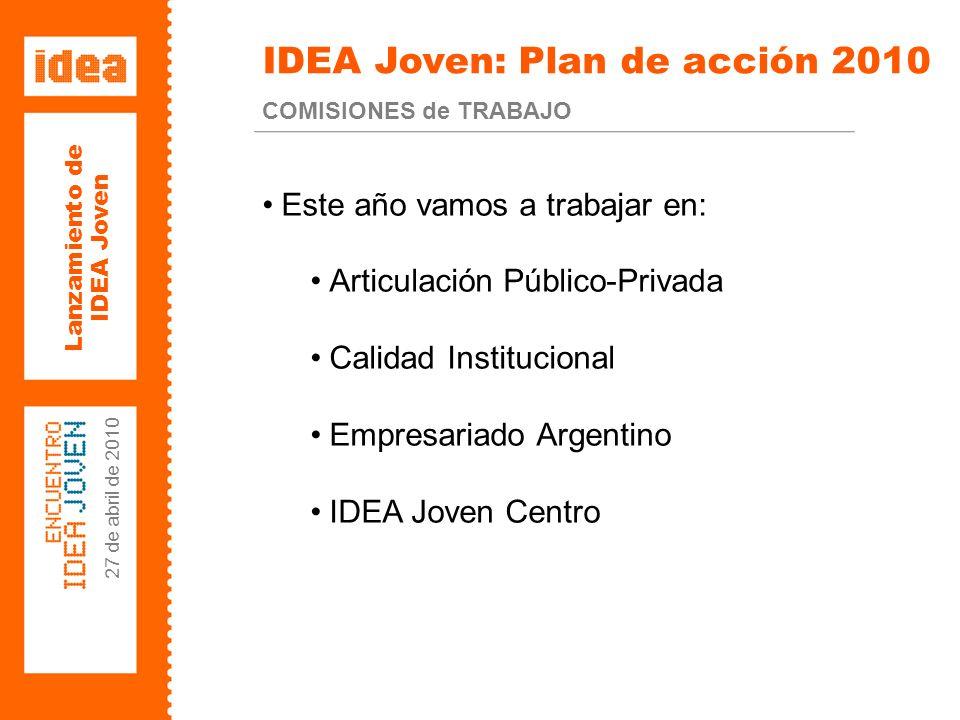 Lanzamiento de IDEA Joven 27 de abril de 2010 IDEA Joven: Plan de acción 2010 COMISIONES de TRABAJO Este año vamos a trabajar en: Articulación Público-Privada Calidad Institucional Empresariado Argentino IDEA Joven Centro